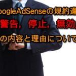 Googleアドセンスの規約違反(警告、停止、無効)の理由と内容について